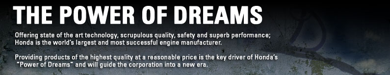 The Power of Dreams. Offering state of the art technology, scrupulous, safety and superb performace. Honda is the world's largest and most successful engine manufacturer. Provding products of the highest quality at a reasonable price is the key driver of Honda's Power of Dreams and will guide the corporation into a new era.